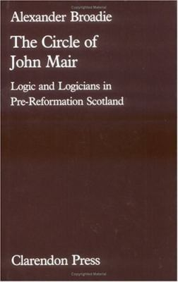 The Circle of John Mair: Logic and Logicians in Pre-Reformation Scotland 9780198247357