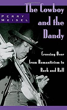 The Cowboy and the Dandy: Crossing Over from Romanticism to Rock and Roll - Meisel, Perry