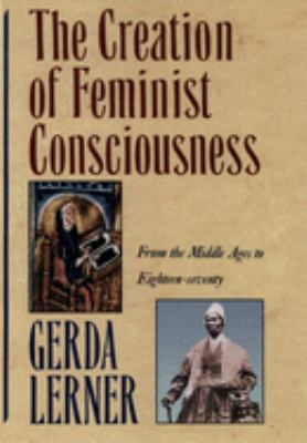 The Creation of Feminist Consciousness: From the Middle Ages to Eighteen-Seventy 9780195090604