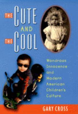 The Cute and the Cool: Wondrous Innocence and Modern American Children's Culture 9780195156669