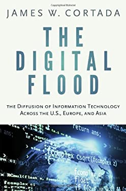 The Digital Flood: The Diffusion of Information Technology Across the U.S., Europe, and Asia 9780199921553