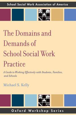 The Domains and Demands of School Social Work Practice: A Guide to Working Effectively with Students, Families and Schools 9780195343304