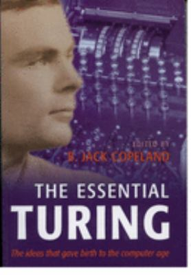 The Essential Turing: Seminal Writings in Computing, Logic, Philosophy, Artificial Intelligence, and Artificial Life Plus the Secrets of Eni  by Alan Mathison Turing, B. J. Copeland, B. Jack Copeland
