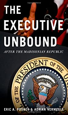 The Executive Unbound: After the Madisonian Republic 9780199765331