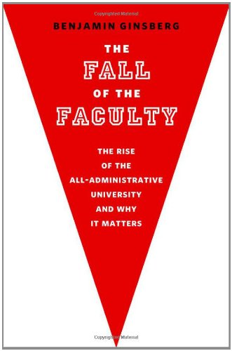 The Fall of the Faculty: The Rise of the All-Administrative University and Why It Matters 9780199782444