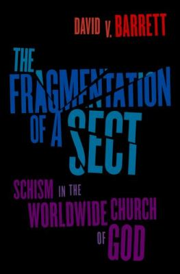 The Fragmentation of a Sect: Schism in the Worldwide Church of God 9780199861514