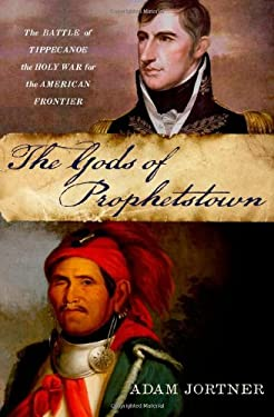 The Gods of Prophetstown: The Battle of Tippecanoe and the Holy War for the American Frontier 9780199765294