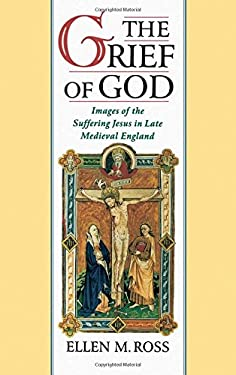 The Grief of God: Images of the Suffering of Jesus in Late Medieval England 9780195104516