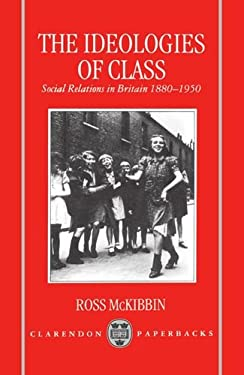 The Ideologies of Class: Social Relations in Britain 1880-1950 9780198221609