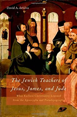 The Jewish Teachers of Jesus, James, and Jude: What Earliest Christianity Learned from the Apocrypha and Pseudepigrapha 9780195329001
