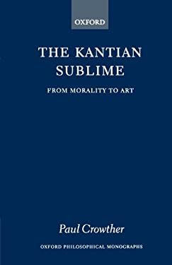 The Kantian Sublime: From Morality to Art 9780198239314
