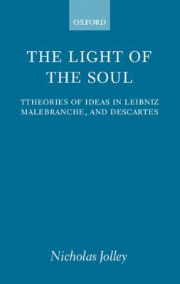 The Light of the Soul: Theories of Ideas in Leibniz, Malebranche, and Descartes 9780198238195