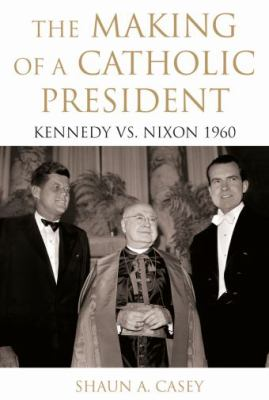 The Making of a Catholic President: Kennedy vs. Nixon 1960 9780195374483