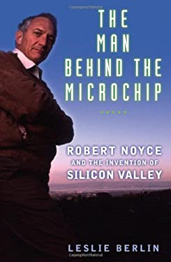 The Man Behind the Microchip: Robert Noyce and the Invention of Silicon Valley 9780195163438