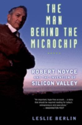 The Man Behind the Microchip: Robert Noyce and the Invention of Silicon Valley 9780195311990