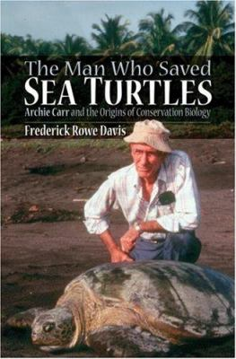 The Man Who Saved Sea Turtles: Archie Carr and the Origins of Conservation Biology 9780195310771
