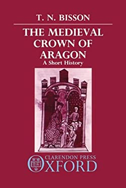 The Medieval Crown of Aragon: A Short History 9780198219873