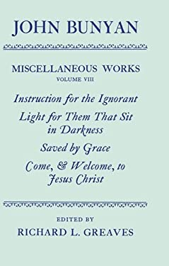 The Miscellaneous Works of John Bunyan: Volume 8: Instruction for the Ignorant; Light for Them That Sit in Darkness; Saved by Grace; Come, & Welcome t 9780198127369