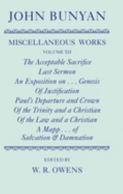 The Miscellaneous Works of John Bunyan: Volume XII: The Acceptable Sacrifice; Last Sermon; An Exposition of the Ten First Chapters of Genesis; Of Just 9780198127406