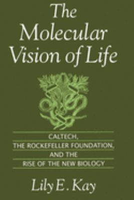 The Molecular Vision of Life: Caltech, the Rockefeller Foundation, and the Rise of the New Biology 9780195111439