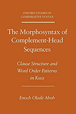 The Morphosyntax of Complement-Head Sequences: Clause Structure and Word Order Patterns in Kwa 9780195159905