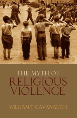 The Myth of Religious Violence: Secular Ideology and the Roots of Modern Conflict 9780195385045