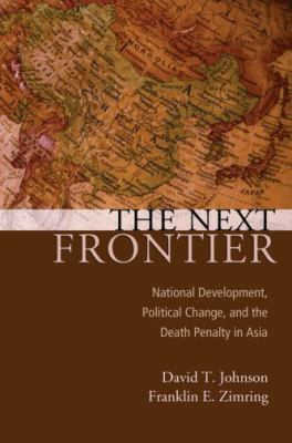 The Next Frontier: National Development, Political Change, and the Death Penalty in Asia 9780195337402
