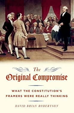 The Original Compromise: What the Constitution's Framers Were Really Thinking 9780199796298