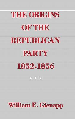 The Origins of the Republican Party, 1852-1856 9780195041002