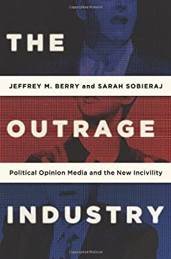 The Outrage Industry: Political Opinion Media and the New Incivility 9780199928972