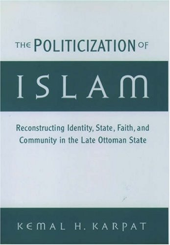 The Politicization of Islam: Reconstructing Identity, State, Faith, and Community in the Late Ottoman State 9780195136180