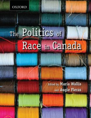 The Politics of Race in Canada: Readings in Historical Perspectives, Contemporary Realities, and Future Possibilities 9780195428056