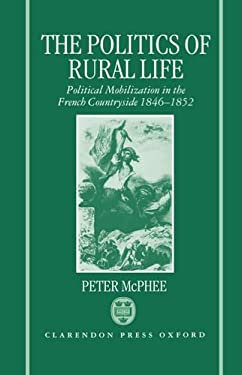 The Politics of Rural Life: Political Mobilization in the French Countryside 1846-1852