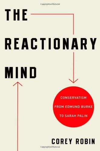 The Reactionary Mind: Conservatism from Edmund Burke to Sarah Palin 9780199793747