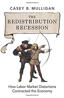 The Redistribution Recession: How Labor Market Distortions Contracted the Economy 9780199942213