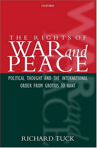 The Rights of War and Peace: Political Thought and the International Order from Grotius to Kant - Tuck, Richard