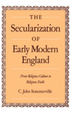 The Secularization of Early Modern England: From Religious Culture to Religious Faith 9780195074277