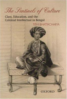 The Sentinels of Culture: Class, Education, and the Colonial Intellectual in Bengal (1848-85) Tithi Bhattacharya