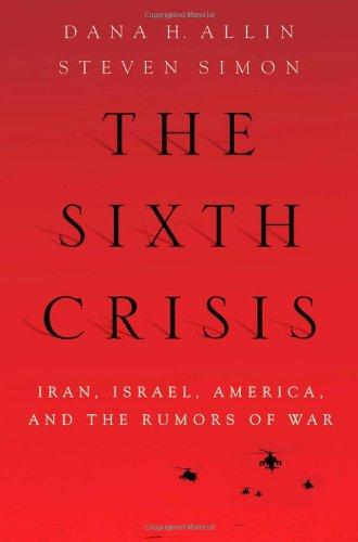 The Sixth Crisis: Iran, Israel, America and the Rumors of War 9780199754496