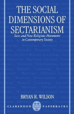 The Social Dimensions of Sectarianism: Sects and New Religious Movements in Contemporary Society 9780198278832