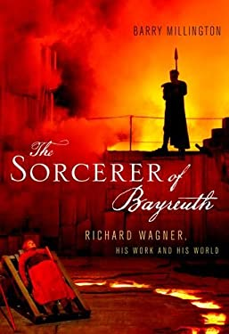 The Sorcerer of Bayreuth: Richard Wagner, His Work and His World 9780199933761
