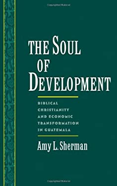 The Soul of Development: Biblical Christianity and Economic Transformation in Guatemala 9780195106718