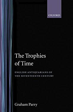 The Trophies of Time: English Antiquarians of the Seventeenth Century