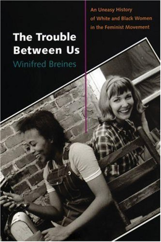 The Trouble Between Us: An Uneasy History of White and Black Women in the Feminist Movement 9780195334593