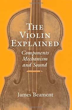 The Violin Explained: Components, Mechanism, and Sound 9780198167396