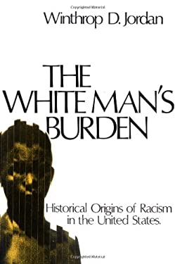 The White Man's Burden: Historical Origins of Racism in the United States 9780195017434