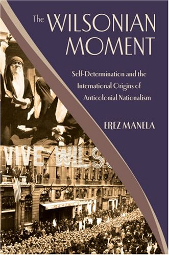 The Wilsonian Moment: Self Determination and the International Origins of Anticolonial Nationalism 9780195176155