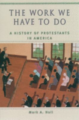 The Work We Have to Do: A History of Protestants in America 9780195154979