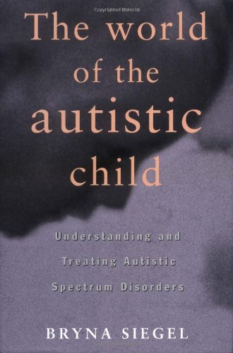 The World of the Autistic Child: Understanding and Treating Autistic Spectrum Disorders 9780195076677