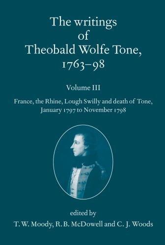 The Writings of Theobald Wolfe Tone 1763-98: Volume III: France, the Rhine, Lough Swilly and Death of Tone (January 1797 to November 1798) Volume III: